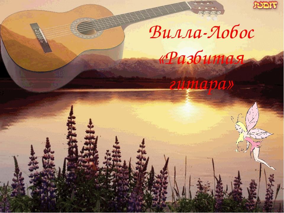 Вилла-Лобос «Разбитая гитара»