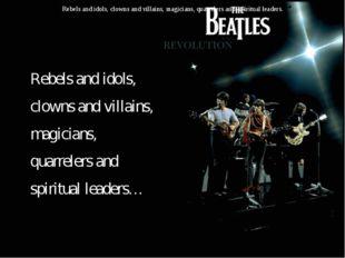 Rebels and idols, clowns and villains, magicians, quarrelers and spiritual le