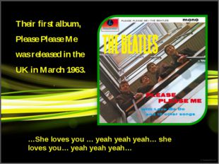 Their first album, Please Please Me was released in the UK in March 1963. …Sh