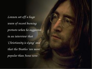 Lennon set off a huge wave of record burning protests when he suggested in an