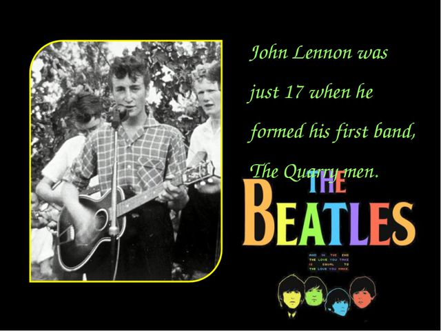 John Lennon was just 17 when he formed his first band, The Quarry men.