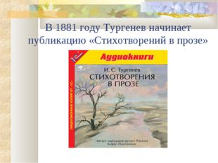 В 1881 году Тургенев начинает публикацию «Стихотворений в прозе»