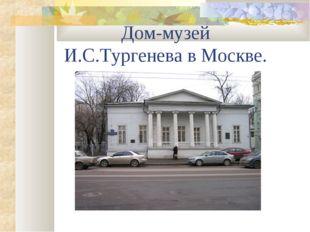 Дом-музей И.С.Тургенева в Москве.