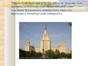 Тургеневу не было еще и 15 лет, когда он, успешно сдав экзамены, в 1833 году