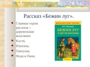 Рассказ «Бежин луг». Главные герои рассказа – деревенские мальчики: Костя, Ил