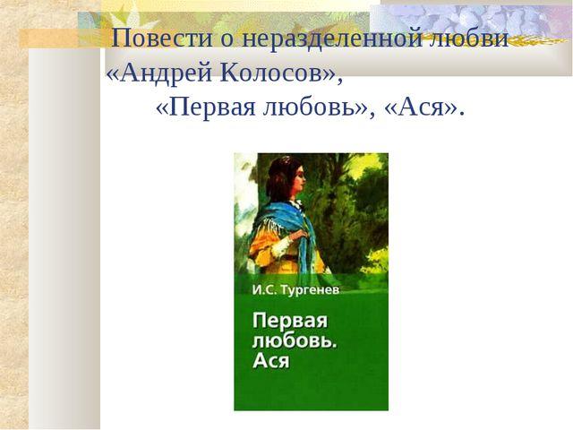 Повести о неразделенной любви «Андрей Колосов», «Первая любовь», «Ася».