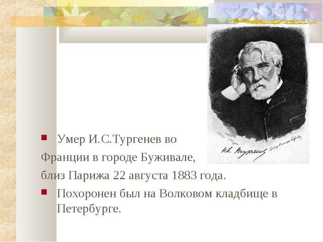 Умер И.С.Тургенев во Франции в городе Буживале, близ Парижа 22 августа 1883...