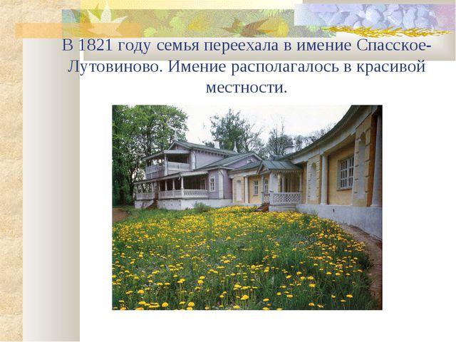 В 1821 году семья переехала в имение Спасское-Лутовиново. Имение располагалос...