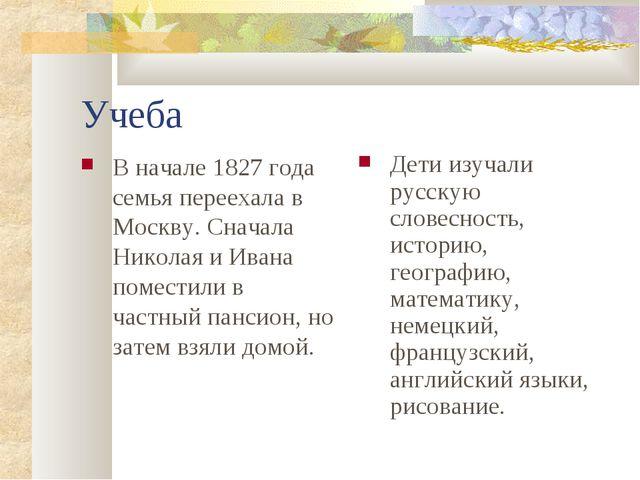 Учеба В начале 1827 года семья переехала в Москву. Сначала Николая и Ивана по...