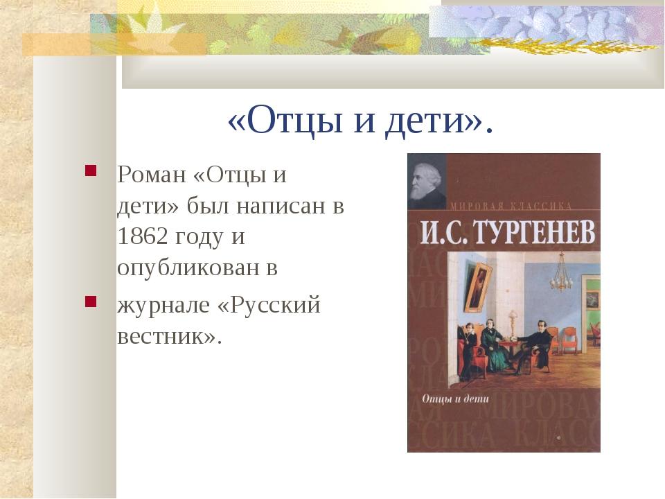 «Отцы и дети». Роман «Отцы и дети» был написан в 1862 году и опубликован в жу...