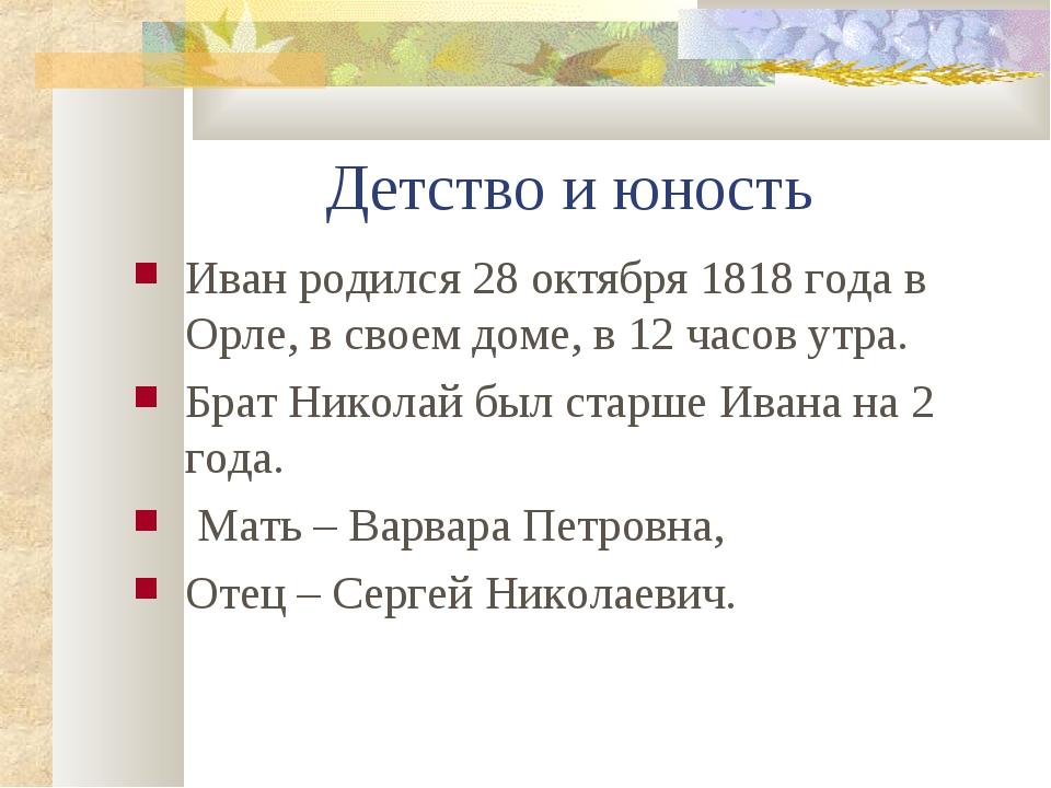 Детство и юность Иван родился 28 октября 1818 года в Орле, в своем доме, в 12...