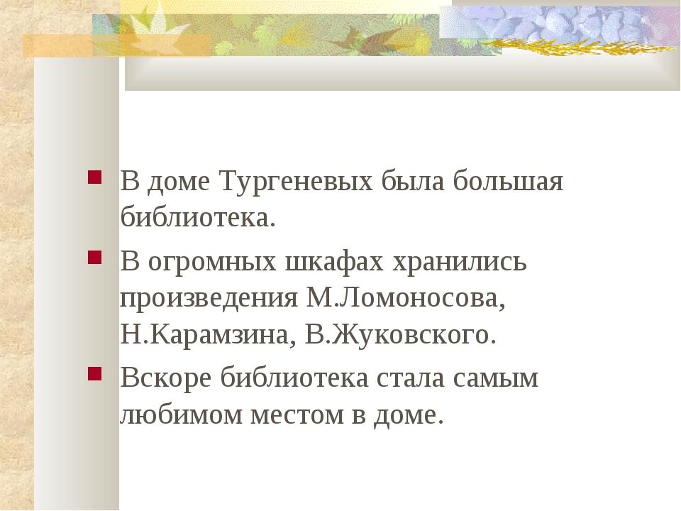 В доме Тургеневых была большая библиотека. В огромных шкафах хранились произв...