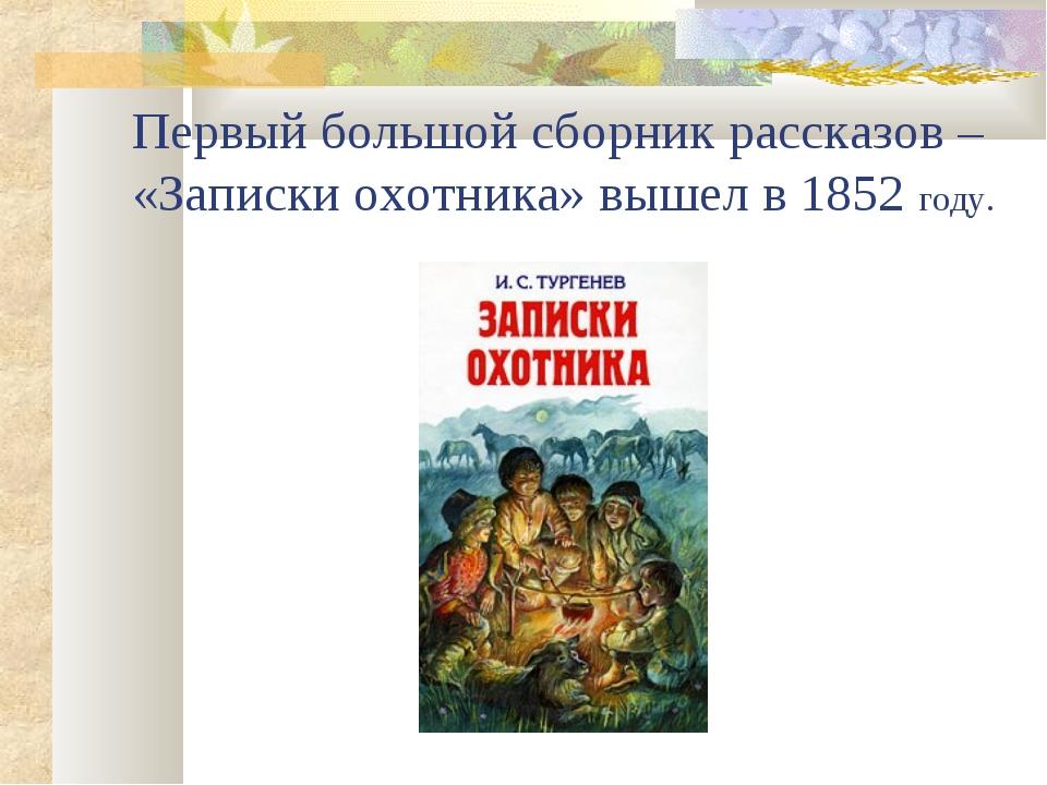 Первый большой сборник рассказов – «Записки охотника» вышел в 1852 году.