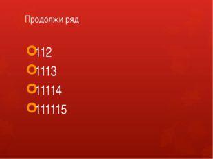 Продолжи ряд 112 1113 11114 111115