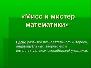 «Мисс и мистер математики» Цель: развитие познавательного интереса, индивидуа