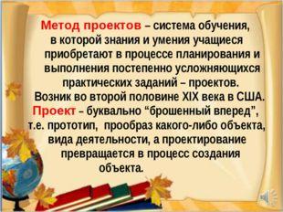 * Метод проектов – система обучения, в которой знания и умения учащиеся приоб