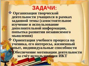 ЗАДАЧИ: Организация творческой деятельности учащихся в рамках заданной темы (