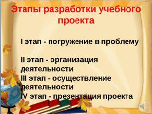 Этапы разработки учебного проекта I этап - погружение в проблему II этап - ор