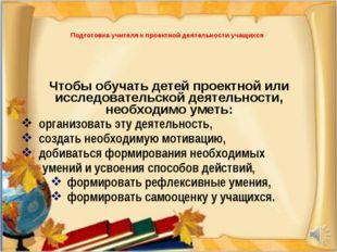 * Подготовка учителя к проектной деятельности учащихся Чтобы обучать детей пр