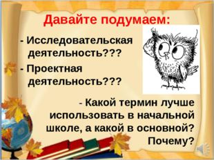 Давайте подумаем: - Исследовательская деятельность??? - Проектная деятельност