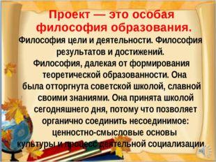 * Проект — это особая философия образования. Философия цели и деятельности. Ф