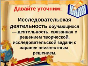 Давайте уточним: Исследовательская деятельность обучающихся — деятельность, с