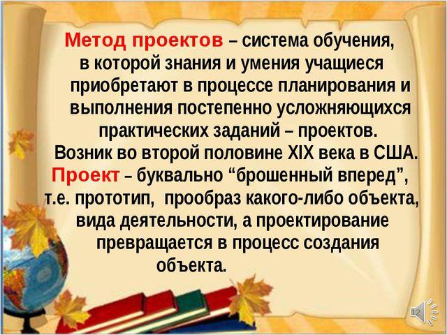 * Метод проектов – система обучения, в которой знания и умения учащиеся приоб...