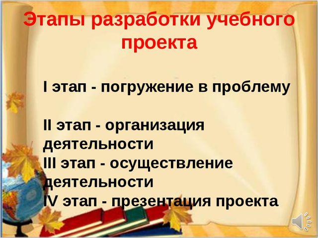 Этапы разработки учебного проекта I этап - погружение в проблему II этап - ор...