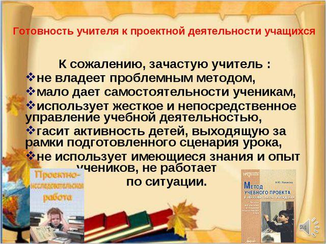 * Готовность учителя к проектной деятельности учащихся К сожалению, зачастую...