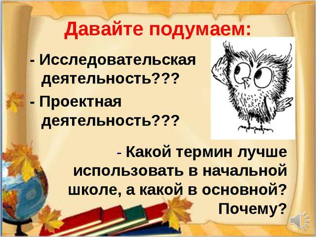 Давайте подумаем: - Исследовательская деятельность??? - Проектная деятельност...