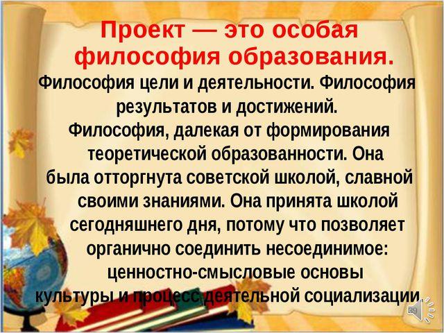 * Проект — это особая философия образования. Философия цели и деятельности. Ф...