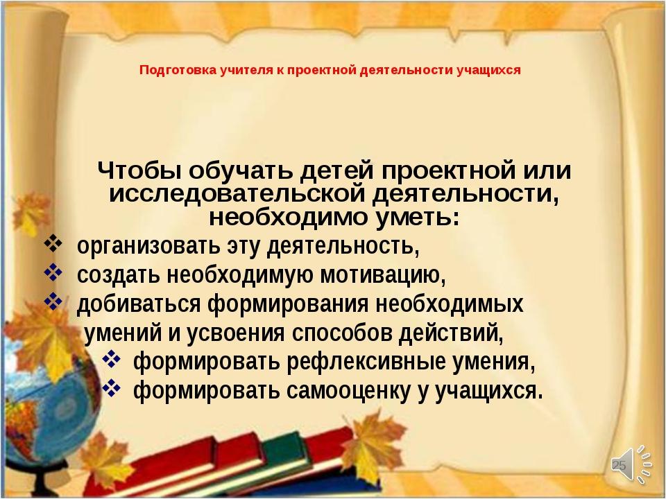 * Подготовка учителя к проектной деятельности учащихся Чтобы обучать детей пр...
