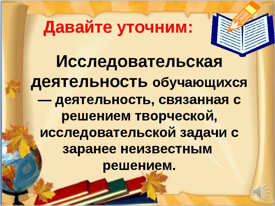 Давайте уточним: Исследовательская деятельность обучающихся — деятельность, с...