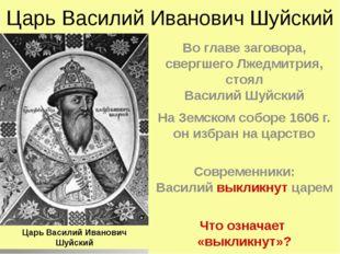 Царь Василий Иванович Шуйский Во главе заговора, свергшего Лжедмитрия, стоял