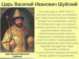 Царь Василий Иванович Шуйский Русский царь в 1606–1610 гг. Вступая на престол