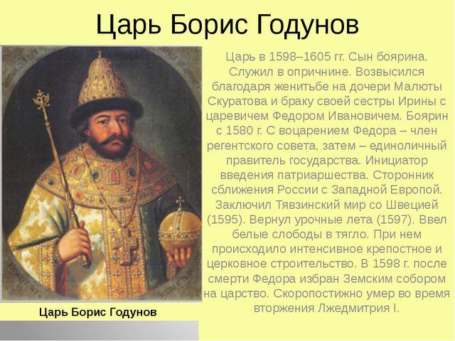 Царь Борис Годунов Царь в 1598–1605гг. Сын боярина. Служил в опричнине. Возв...
