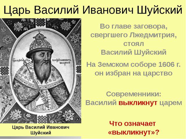 Царь Василий Иванович Шуйский Во главе заговора, свергшего Лжедмитрия, стоял...