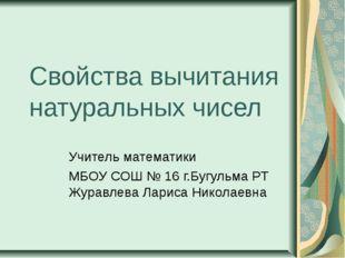 Свойства вычитания натуральных чисел Учитель математики МБОУ СОШ № 16 г.Бугул