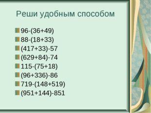 Реши удобным способом 96-(36+49) 88-(18+33) (417+33)-57 (629+84)-74 115-(75+1