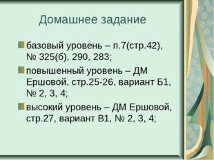 Домашнее задание базовый уровень – п.7(стр.42), № 325(б), 290, 283; повышенны