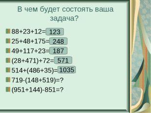 В чем будет состоять ваша задача? 88+23+12=? 25+48+175=? 49+117+23=? (28+471)