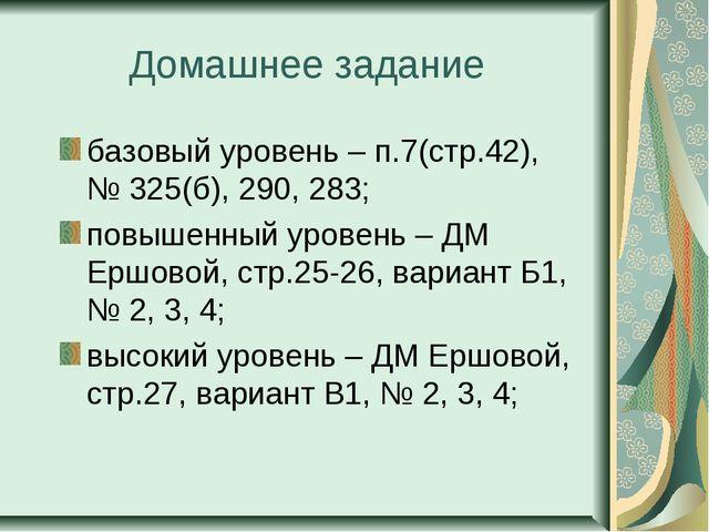 Домашнее задание базовый уровень – п.7(стр.42), № 325(б), 290, 283; повышенны...