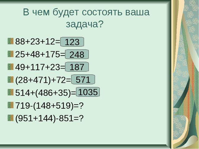 В чем будет состоять ваша задача? 88+23+12=? 25+48+175=? 49+117+23=? (28+471)...