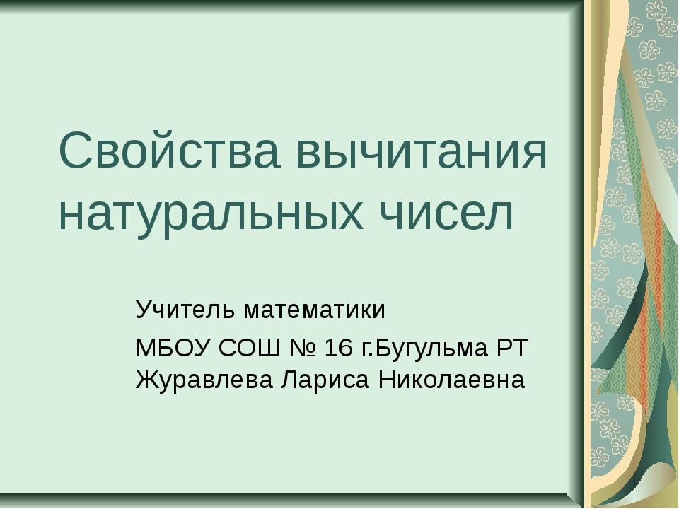 Свойства вычитания натуральных чисел Учитель математики МБОУ СОШ № 16 г.Бугул...