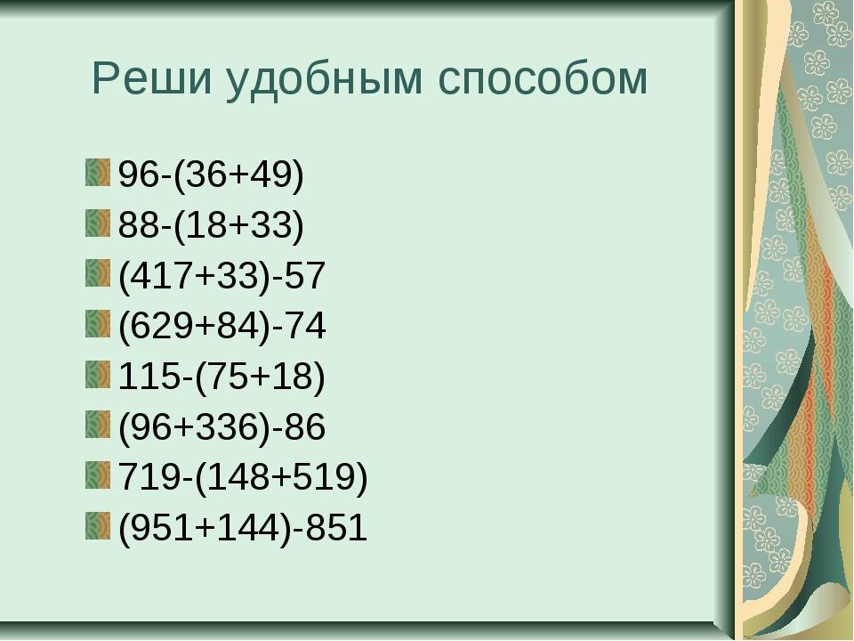 Реши удобным способом 96-(36+49) 88-(18+33) (417+33)-57 (629+84)-74 115-(75+1...