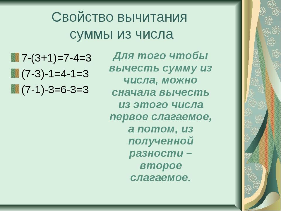 Свойство вычитания суммы из числа 7-(3+1)=7-4=3 (7-3)-1=4-1=3 (7-1)-3=6-3=3