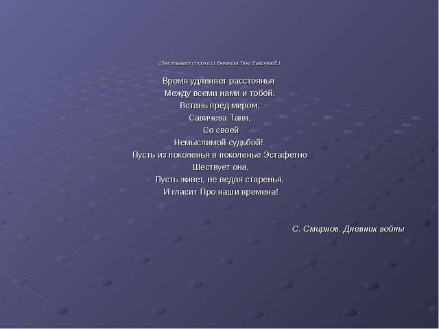 (Зачитывает строки из дневника Тани Савичевой.) Время удлиняет расстоянья Ме...