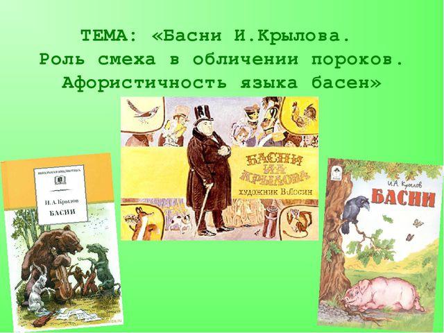 ТЕМА: «Басни И.Крылова. Роль смеха в обличении пороков. Афористичность языка...