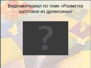 Видеоматериал по теме «Разметка заготовок из древесины»