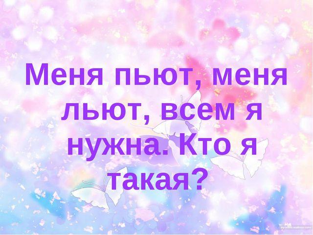 Меня пьют, меня льют, всем я нужна. Кто я такая?